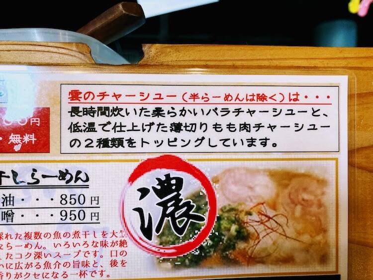 【島根県松江市】とっても美味しい東出雲町のラーメン屋さん「雲-くも-」のチャーシューは2種類で、高温で長時間煮込む柔らかトロトロの脂身が美味しい豚バラ肉チャーシューと、低温で仕上げた豚の薄切りもも肉チャーシューとがあります。 チャーシュー麺にはこの2種のチャーシュー、トロトロとしっとりチャーシューが3枚ずつのります。 (チャーシュー麺の半ラーメンでは2枚ずつ) 基本のスープ、塩・醤油・味噌ラーメンは、 この高温で長時間煮込む柔らかトロトロの脂身が美味しい豚バラ肉チャーシューが一枚入っています。