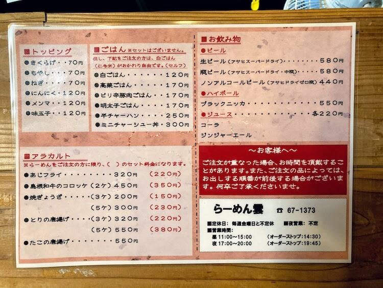 【島根県松江市】とっても美味しい東出雲町のラーメン屋さん「雲-くも-」のラーメンのトッピング、その他のメニュー表。ラーメンのトッピングは、キクラゲ-70円、もやし-70円、ねぎ-70円、にんにく-120円、メンマ-120円、味玉子-120円。ごはんものを頼むと仁多米が食べ放題(セルフサービス)、おかわり自由となっています。ラーメンとご飯のセットという名前ではないけど、事実上同じ、それ以上にお得になっている。店主の「お客さまにお腹いっぱいになってもらいたい」という想いが伝わります。※メニューや金額は予告なく変更することもあります。価格は全て税込です。